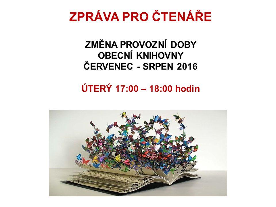 ZPRÁVA PRO ČTENÁŘE ZMĚNA PROVOZNÍ DOBY OBECNÍ KNIHOVNY ČERVENEC - SRPEN 2016 ÚTERÝ 17:00 – 18:00 hodin