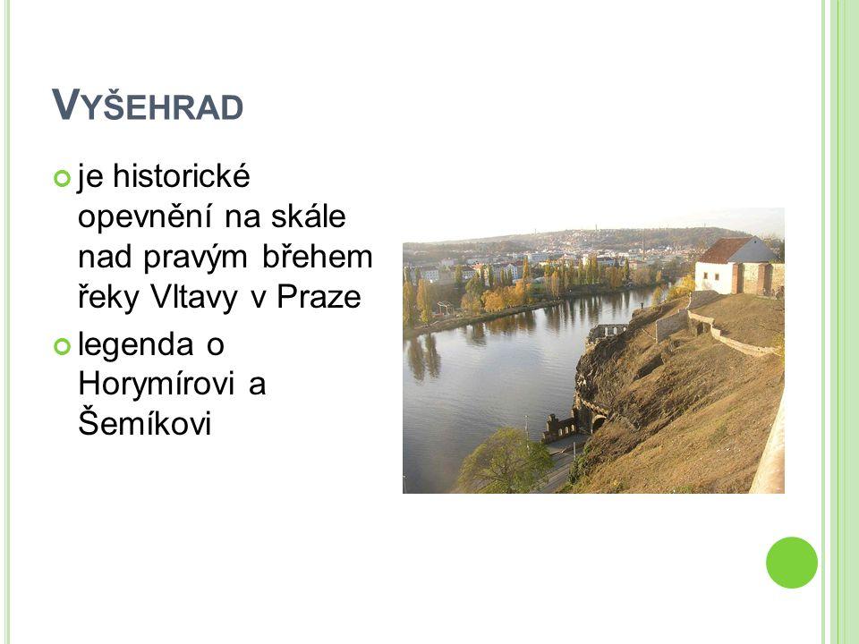V YŠEHRAD je historické opevnění na skále nad pravým břehem řeky Vltavy v Praze legenda o Horymírovi a Šemíkovi