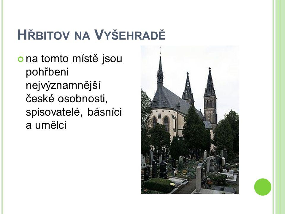 H ŘBITOV NA V YŠEHRADĚ na tomto místě jsou pohřbeni nejvýznamnější české osobnosti, spisovatelé, básníci a umělci