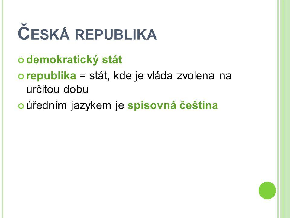 Č ESKÁ REPUBLIKA demokratický stát republika = stát, kde je vláda zvolena na určitou dobu úředním jazykem je spisovná čeština