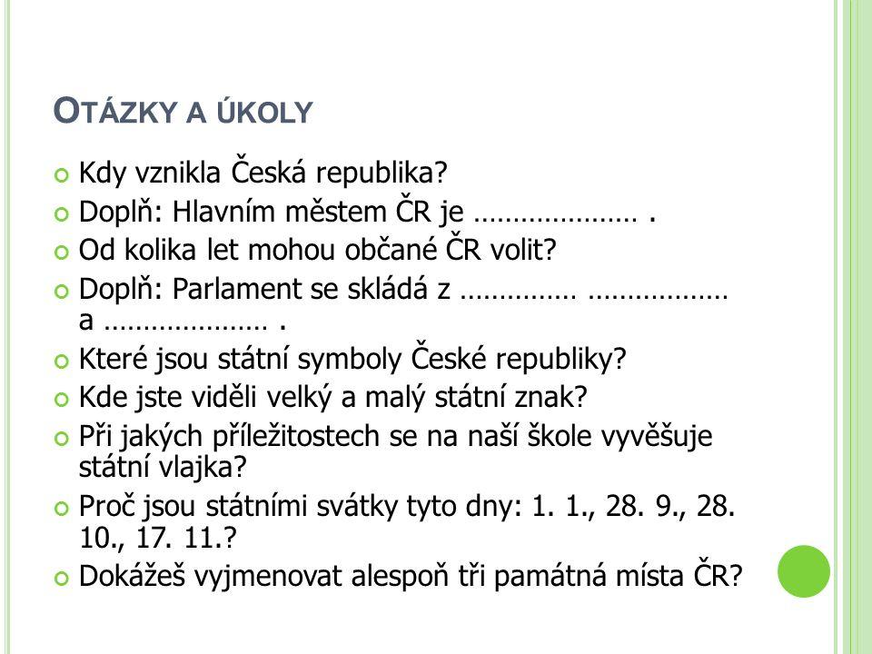 O TÁZKY A ÚKOLY Kdy vznikla Česká republika? Doplň: Hlavním městem ČR je …………………. Od kolika let mohou občané ČR volit? Doplň: Parlament se skládá z ……
