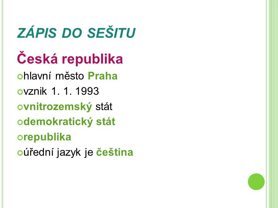 ZÁPIS DO SEŠITU Česká republika hlavní město Praha vznik 1. 1. 1993 vnitrozemský stát demokratický stát republika úřední jazyk je čeština
