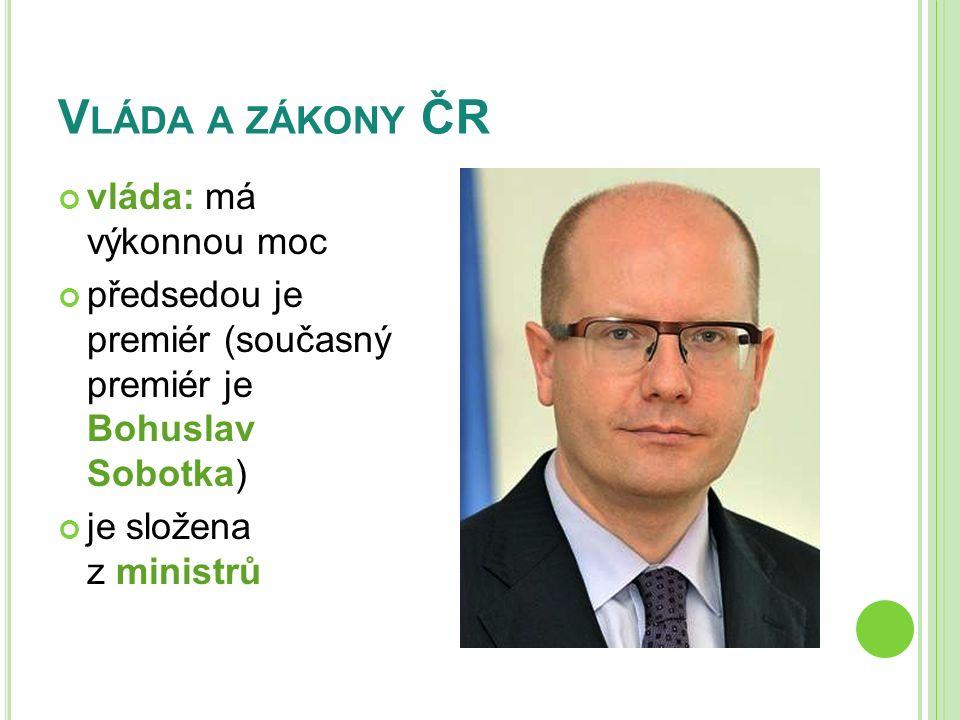 V LÁDA A ZÁKONY ČR vláda: má výkonnou moc předsedou je premiér (současný premiér je Bohuslav Sobotka) je složena z ministrů