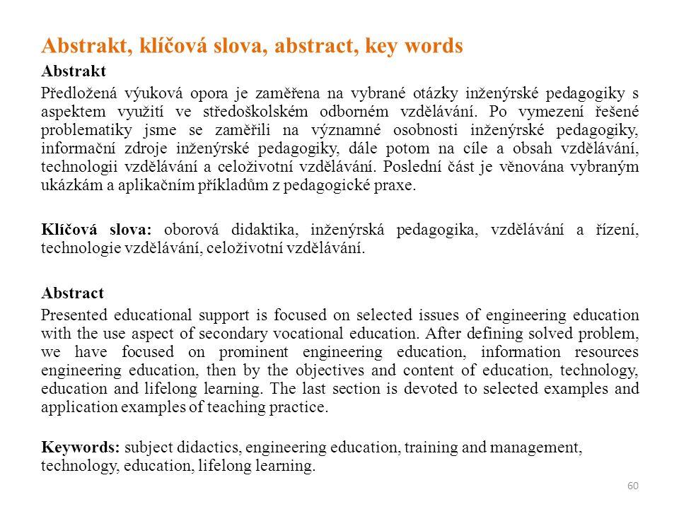 Abstrakt, klíčová slova, abstract, key words Abstrakt Předložená výuková opora je zaměřena na vybrané otázky inženýrské pedagogiky s aspektem využití ve středoškolském odborném vzdělávání.