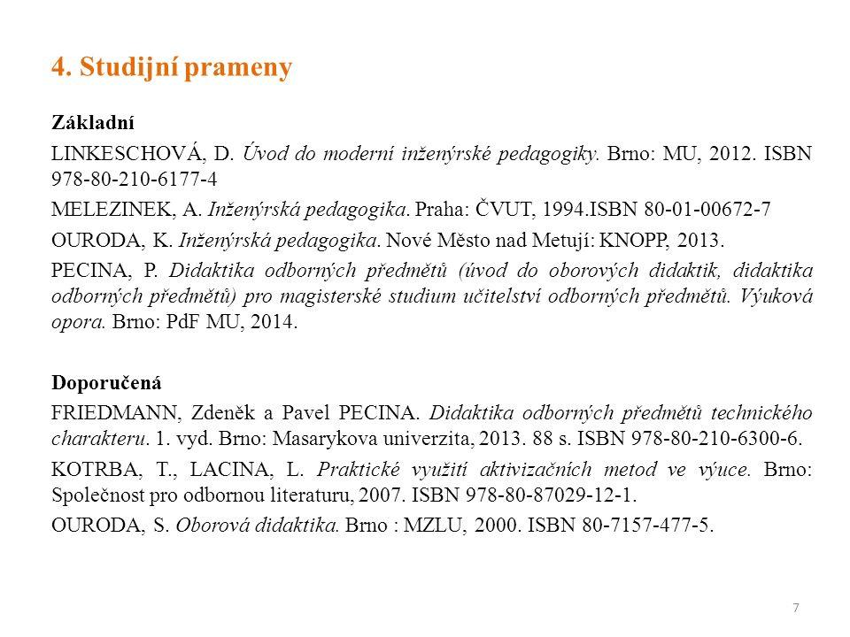 4. Studijní prameny Základní LINKESCHOVÁ, D. Úvod do moderní inženýrské pedagogiky. Brno: MU, 2012. ISBN 978-80-210-6177-4 MELEZINEK, A. Inženýrská pe