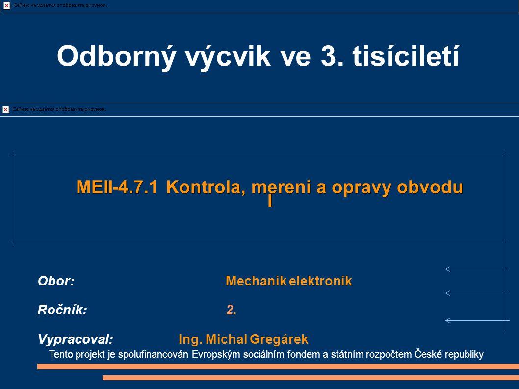 Tento projekt je spolufinancován Evropským sociálním fondem a státním rozpočtem České republiky MEII-4.7.1 Kontrola, mereni a opravy obvodu I Obor:Mechanik elektronik Ročník:2.