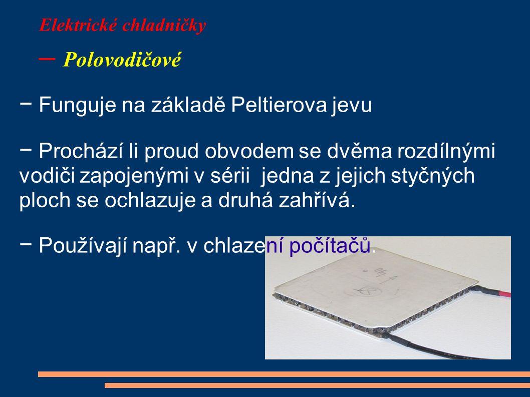 Elektrické chladničky – Polovodičové − Funguje na základě Peltierova jevu − Prochází li proud obvodem se dvěma rozdílnými vodiči zapojenými v sérii je