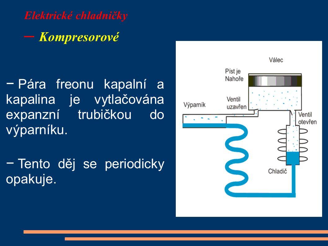 Elektrické chladničky – Kompresorové − Pára freonu kapalní a kapalina je vytlačována expanzní trubičkou do výparníku. − Tento děj se periodicky opakuj