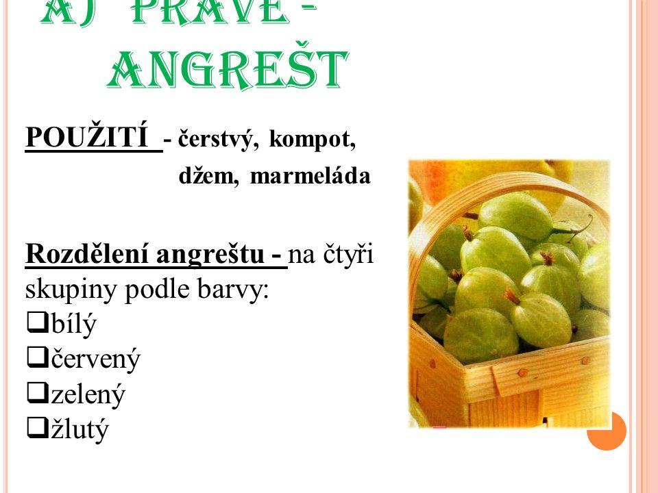 a) PRAVÉ - ANGREŠT POUŽITÍ - čerstvý, kompot, džem, marmeláda Rozdělení angreštu - na čtyři skupiny podle barvy:  bílý  červený  zelený  žlutý