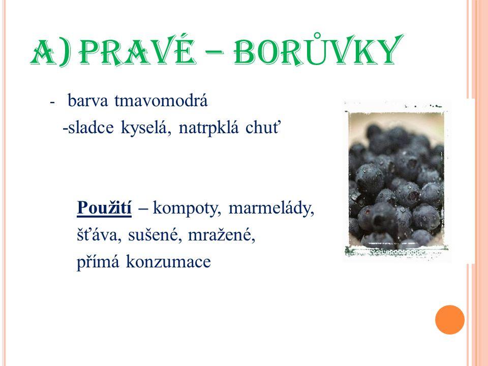 a)PRAVÉ – BOR Ů VKY - barva tmavomodrá -sladce kyselá, natrpklá chuť Použití – kompoty, marmelády, šťáva, sušené, mražené, přímá konzumace