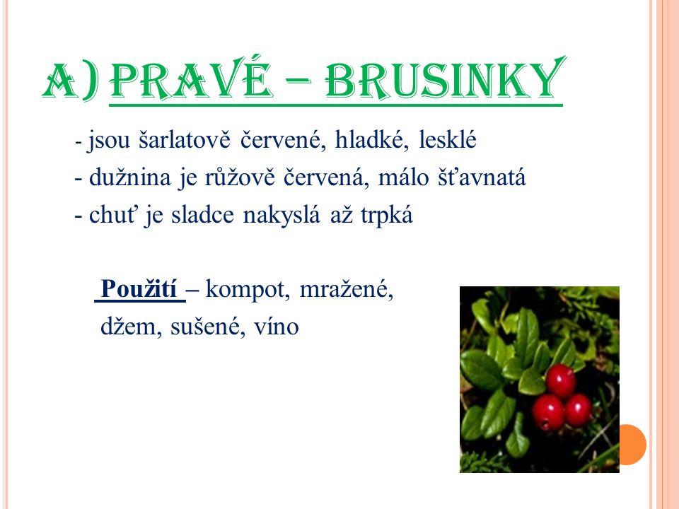 a)PRAVÉ – BRUSINKY - jsou šarlatově červené, hladké, lesklé - dužnina je růžově červená, málo šťavnatá - chuť je sladce nakyslá až trpká Použití – kompot, mražené, džem, sušené, víno