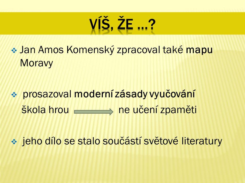  Jan Amos Komenský zpracoval také mapu Moravy  prosazoval moderní zásady vyučování škola hrou ne učení zpaměti  jeho dílo se stalo součástí světové literatury