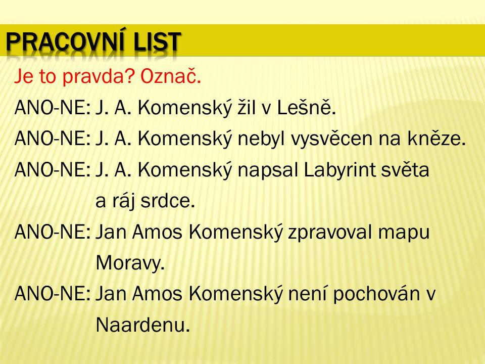 Je to pravda. Označ. ANO-NE: J. A. Komenský žil v Lešně.