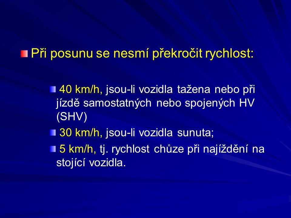 Při posunu se nesmí překročit rychlost: 40 km/h, jsou-li vozidla tažena nebo při jízdě samostatných nebo spojených HV (SHV) 30 km/h, jsou-li vozidla s
