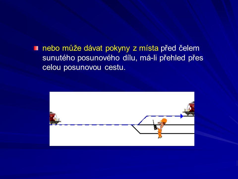 nebo může dávat pokyny z místa před čelem sunutého posunového dílu, má-li přehled přes celou posunovou cestu.
