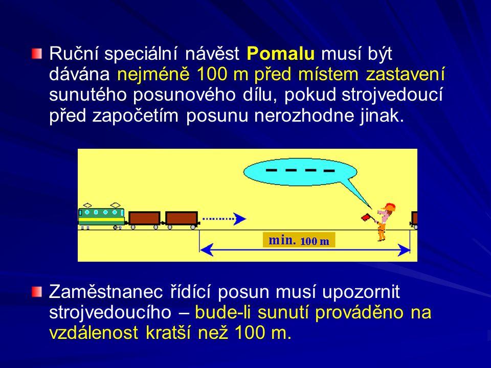 Ruční speciální návěst Pomalu musí být dávána nejméně 100 m před místem zastavení sunutého posunového dílu, pokud strojvedoucí před započetím posunu n