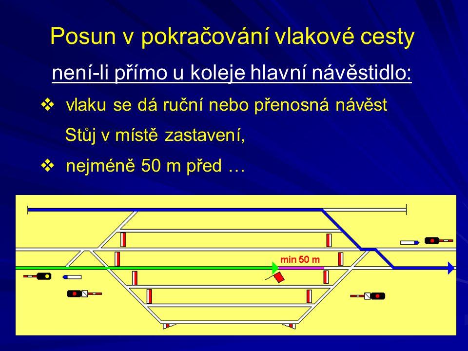 Posun v pokračování vlakové cesty není-li přímo u koleje hlavní návěstidlo:  vlaku se dá ruční nebo přenosná návěst Stůj v místě zastavení,  nejméně
