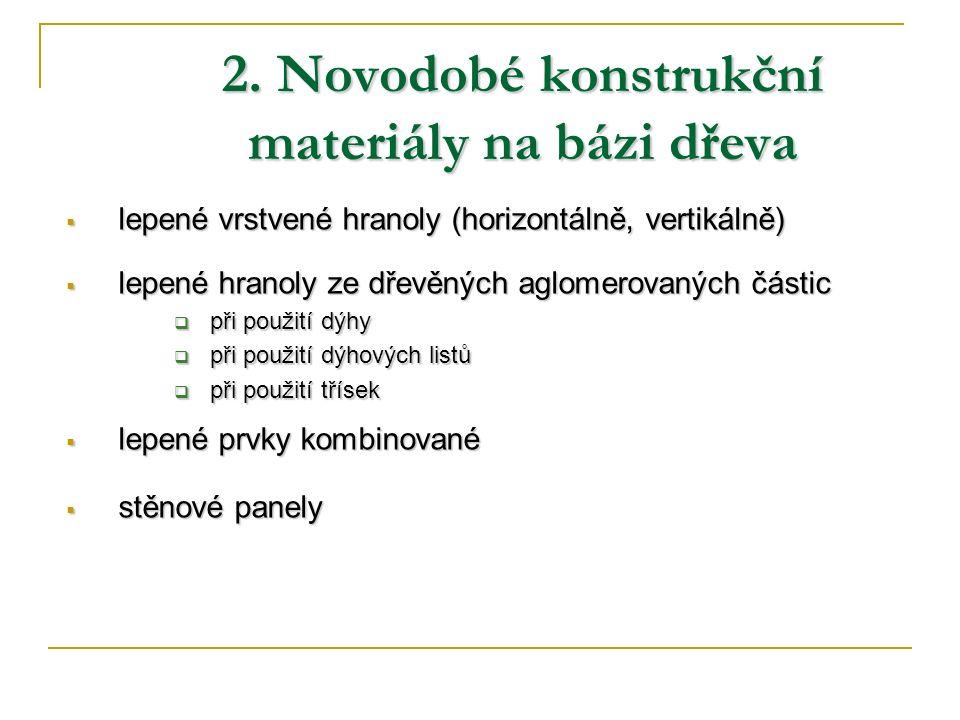 2. Novodobé konstrukční materiály na bázi dřeva  lepené vrstvené hranoly (horizontálně, vertikálně)  lepené hranoly ze dřevěných aglomerovaných část