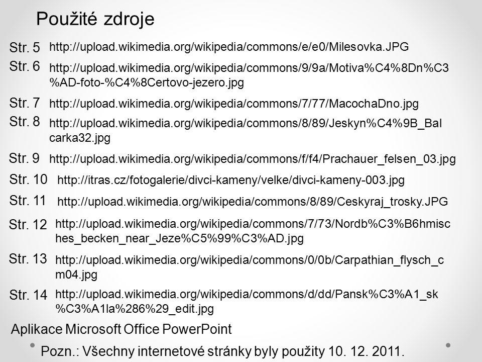 http://upload.wikimedia.org/wikipedia/commons/e/e0/Milesovka.JPG Použité zdroje http://upload.wikimedia.org/wikipedia/commons/9/9a/Motiva%C4%8Dn%C3 %AD-foto-%C4%8Certovo-jezero.jpg http://upload.wikimedia.org/wikipedia/commons/7/77/MacochaDno.jpg http://upload.wikimedia.org/wikipedia/commons/8/89/Jeskyn%C4%9B_Bal carka32.jpg http://upload.wikimedia.org/wikipedia/commons/f/f4/Prachauer_felsen_03.jpg http://upload.wikimedia.org/wikipedia/commons/8/89/Ceskyraj_trosky.JPG http://itras.cz/fotogalerie/divci-kameny/velke/divci-kameny-003.jpg http://upload.wikimedia.org/wikipedia/commons/0/0b/Carpathian_flysch_c m04.jpg http://upload.wikimedia.org/wikipedia/commons/7/73/Nordb%C3%B6hmisc hes_becken_near_Jeze%C5%99%C3%AD.jpg http://upload.wikimedia.org/wikipedia/commons/d/dd/Pansk%C3%A1_sk %C3%A1la%286%29_edit.jpg Str.