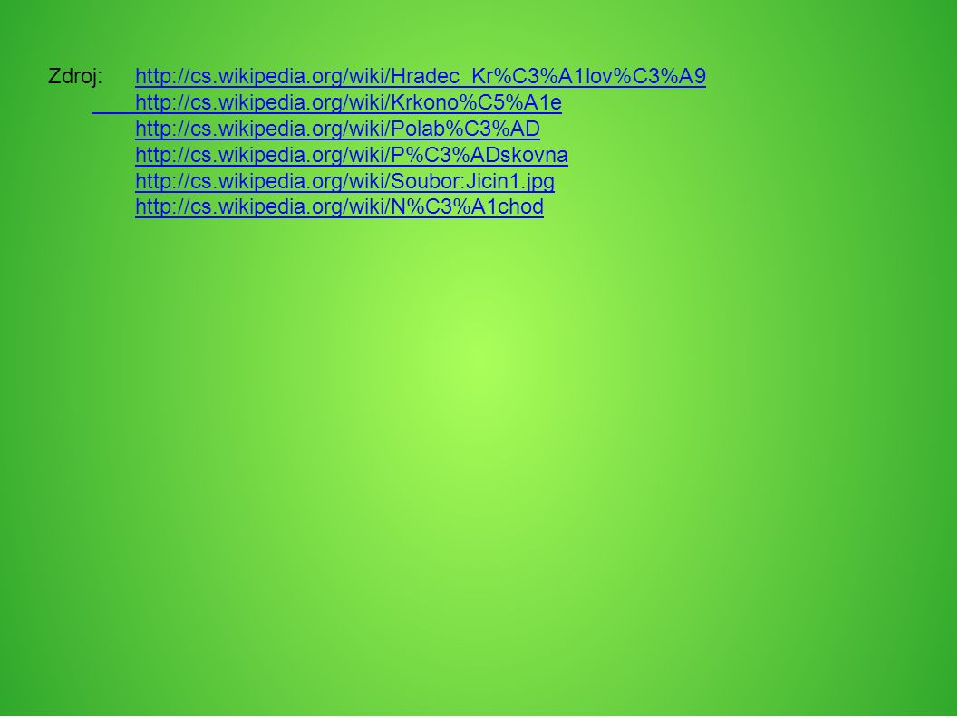 Zdroj:http://cs.wikipedia.org/wiki/Hradec_Kr%C3%A1lov%C3%A9http://cs.wikipedia.org/wiki/Hradec_Kr%C3%A1lov%C3%A9 http://cs.wikipedia.org/wiki/Krkono%C5%A1e http://cs.wikipedia.org/wiki/Polab%C3%AD http://cs.wikipedia.org/wiki/P%C3%ADskovna http://cs.wikipedia.org/wiki/Soubor:Jicin1.jpg http://cs.wikipedia.org/wiki/N%C3%A1chod