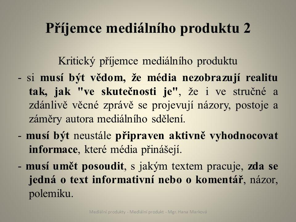 Příjemce mediálního produktu 2 Kritický příjemce mediálního produktu - si musí být vědom, že média nezobrazují realitu tak, jak ve skutečnosti je , že i ve stručné a zdánlivě věcné zprávě se projevují názory, postoje a záměry autora mediálního sdělení.