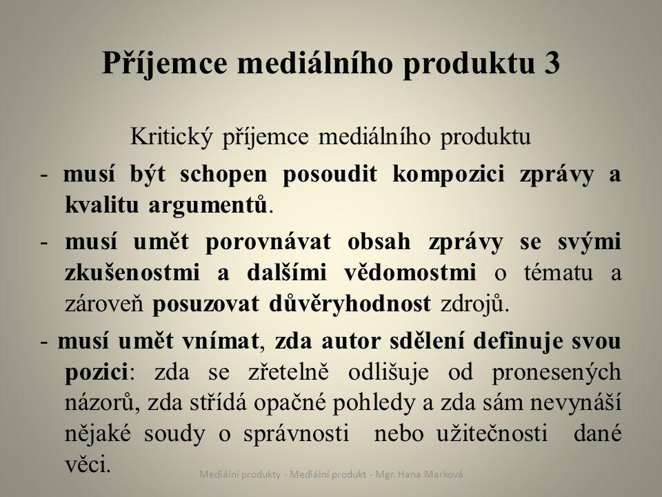 Příjemce mediálního produktu 3 Kritický příjemce mediálního produktu - musí být schopen posoudit kompozici zprávy a kvalitu argumentů.