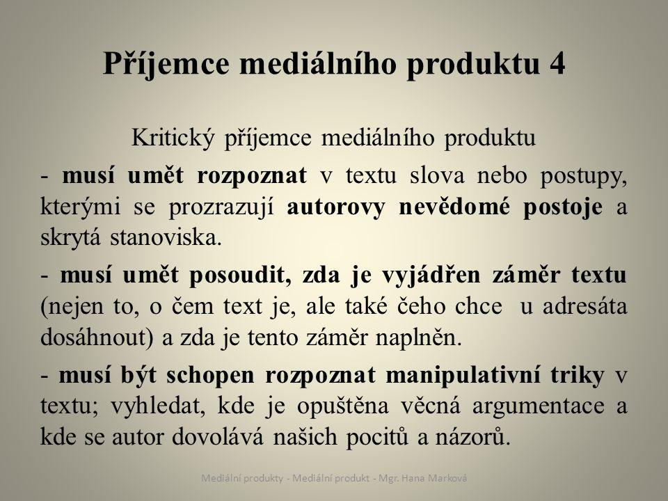 Příjemce mediálního produktu 4 Kritický příjemce mediálního produktu - musí umět rozpoznat v textu slova nebo postupy, kterými se prozrazují autorovy nevědomé postoje a skrytá stanoviska.