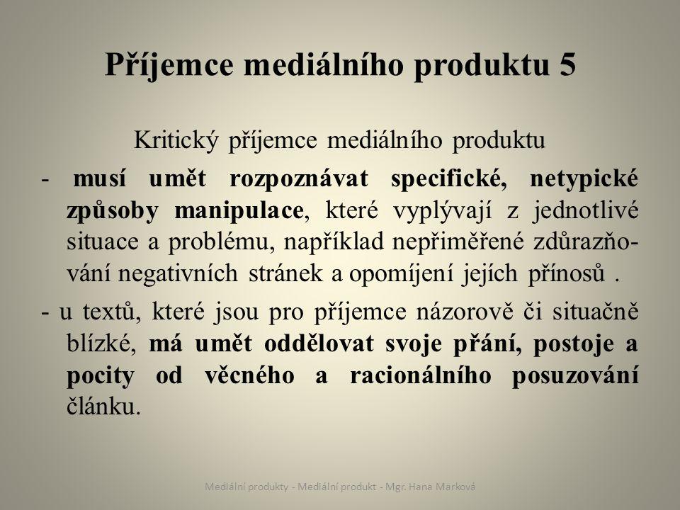 Příjemce mediálního produktu 5 Kritický příjemce mediálního produktu - musí umět rozpoznávat specifické, netypické způsoby manipulace, které vyplývají z jednotlivé situace a problému, například nepřiměřené zdůrazňo- vání negativních stránek a opomíjení jejích přínosů.