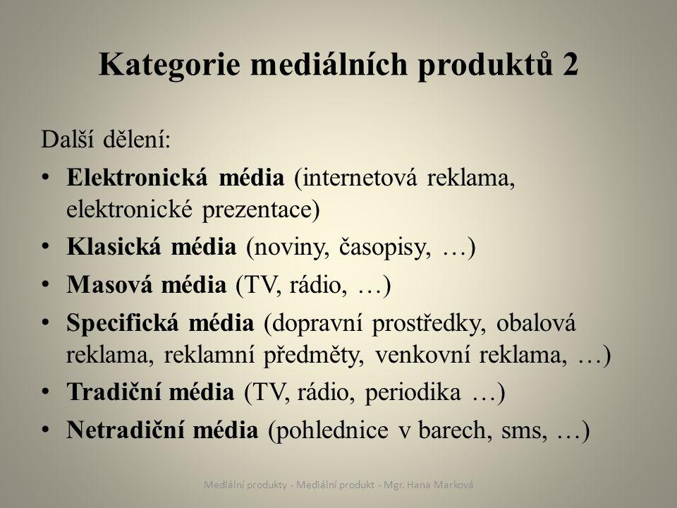 Kategorie mediálních produktů 2 Další dělení: Elektronická média (internetová reklama, elektronické prezentace) Klasická média (noviny, časopisy, …) Masová média (TV, rádio, …) Specifická média (dopravní prostředky, obalová reklama, reklamní předměty, venkovní reklama, …) Tradiční média (TV, rádio, periodika …) Netradiční média (pohlednice v barech, sms, …) Mediální produkty - Mediální produkt - Mgr.