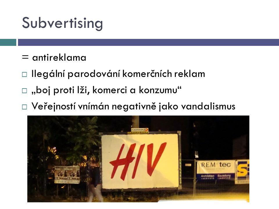 """Subvertising = antireklama  Ilegální parodování komerčních reklam  """"boj proti lži, komerci a konzumu  Veřejností vnímán negativně jako vandalismus"""