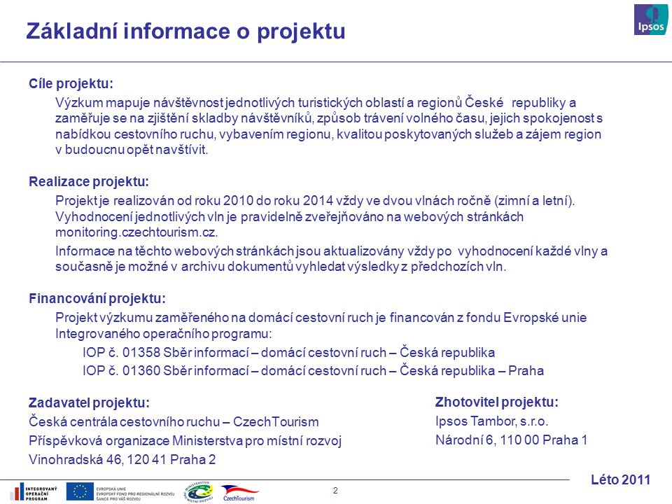 2 Léto 2011 Základní informace o projektu Cíle projektu: Výzkum mapuje návštěvnost jednotlivých turistických oblastí a regionů České republiky a zaměřuje se na zjištění skladby návštěvníků, způsob trávení volného času, jejich spokojenost s nabídkou cestovního ruchu, vybavením regionu, kvalitou poskytovaných služeb a zájem region v budoucnu opět navštívit.