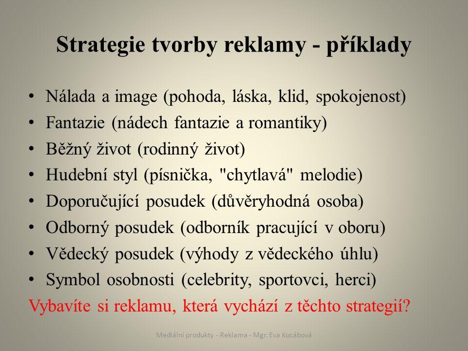 Strategie tvorby reklamy - příklady Nálada a image (pohoda, láska, klid, spokojenost) Fantazie (nádech fantazie a romantiky) Běžný život (rodinný život) Hudební styl (písnička, chytlavá melodie) Doporučující posudek (důvěryhodná osoba) Odborný posudek (odborník pracující v oboru) Vědecký posudek (výhody z vědeckého úhlu) Symbol osobnosti (celebrity, sportovci, herci) Vybavíte si reklamu, která vychází z těchto strategií.