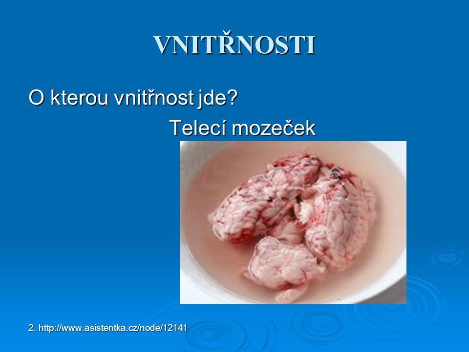 VNITŘNOSTI O kterou vnitřnost jde Telecí mozeček 2. http://www.asistentka.cz/node/12141