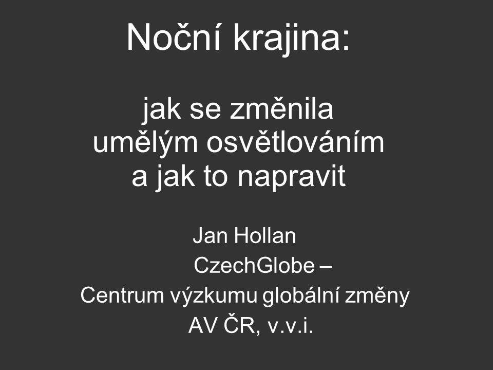 Noční krajina: jak se změnila umělým osvětlováním a jak to napravit Jan Hollan CzechGlobe – Centrum výzkumu globální změny AV ČR, v.v.i.