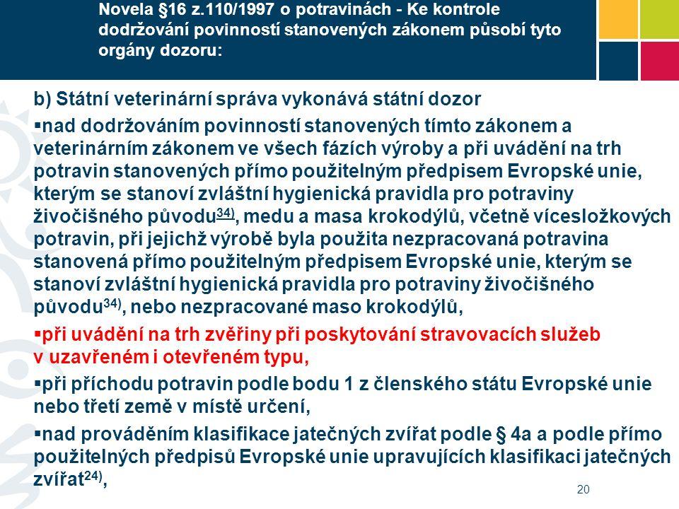 Novela §16 z.110/1997 o potravinách - Ke kontrole dodržování povinností stanovených zákonem působí tyto orgány dozoru: b) Státní veterinární správa vykonává státní dozor  nad dodržováním povinností stanovených tímto zákonem a veterinárním zákonem ve všech fázích výroby a při uvádění na trh potravin stanovených přímo použitelným předpisem Evropské unie, kterým se stanoví zvláštní hygienická pravidla pro potraviny živočišného původu 34), medu a masa krokodýlů, včetně vícesložkových potravin, při jejichž výrobě byla použita nezpracovaná potravina stanovená přímo použitelným předpisem Evropské unie, kterým se stanoví zvláštní hygienická pravidla pro potraviny živočišného původu 34), nebo nezpracované maso krokodýlů, 34)  při uvádění na trh zvěřiny při poskytování stravovacích služeb v uzavřeném i otevřeném typu,  při příchodu potravin podle bodu 1 z členského státu Evropské unie nebo třetí země v místě určení,  nad prováděním klasifikace jatečných zvířat podle § 4a a podle přímo použitelných předpisů Evropské unie upravujících klasifikaci jatečných zvířat 24), 20