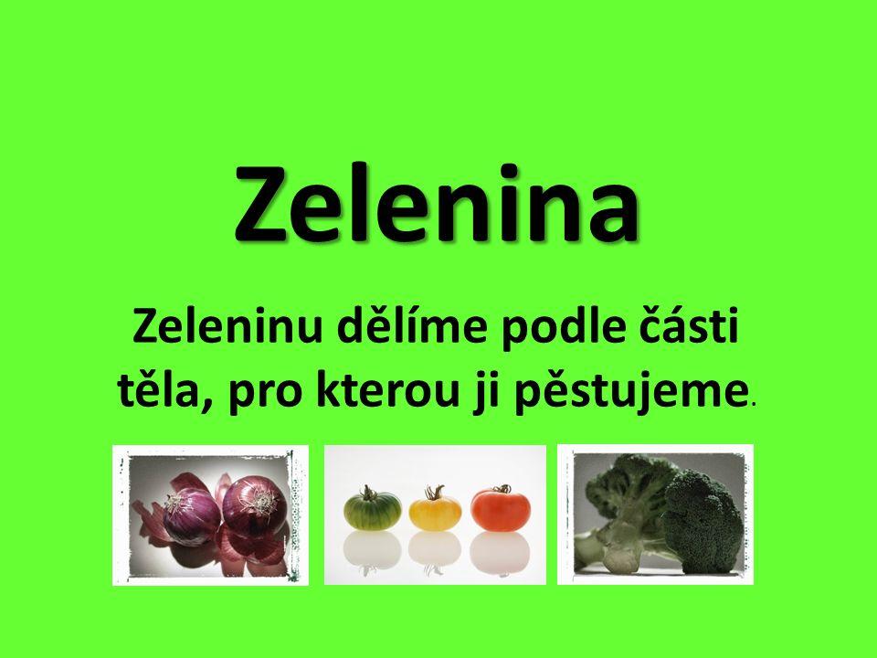 Zelenina Zeleninu dělíme podle části těla, pro kterou ji pěstujeme.