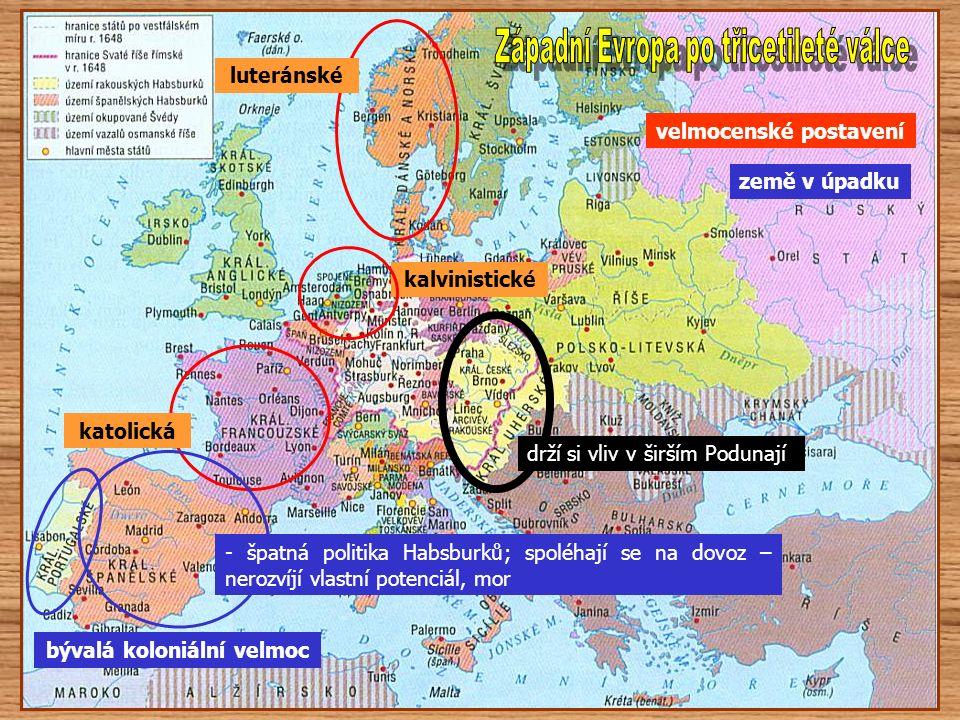 velmocenské postavení katolická kalvinistické luteránské země v úpadku bývalá koloniální velmoc - špatná politika Habsburků; spoléhají se na dovoz – nerozvíjí vlastní potenciál, mor drží si vliv v širším Podunají