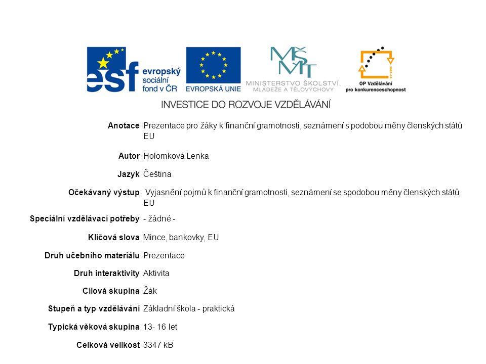 Anotace Prezentace pro žáky k finanční gramotnosti, seznámení s podobou měny členských států EU AutorHolomková Lenka JazykČeština Očekávaný výstup Vyjasnění pojmů k finanční gramotnosti, seznámení se spodobou měny členských států EU Speciální vzdělávací potřeby- žádné - Klíčová slovaMince, bankovky, EU Druh učebního materiáluPrezentace Druh interaktivityAktivita Cílová skupinaŽák Stupeň a typ vzděláváníZákladní škola - praktická Typická věková skupina13- 16 let Celková velikost3347 kB