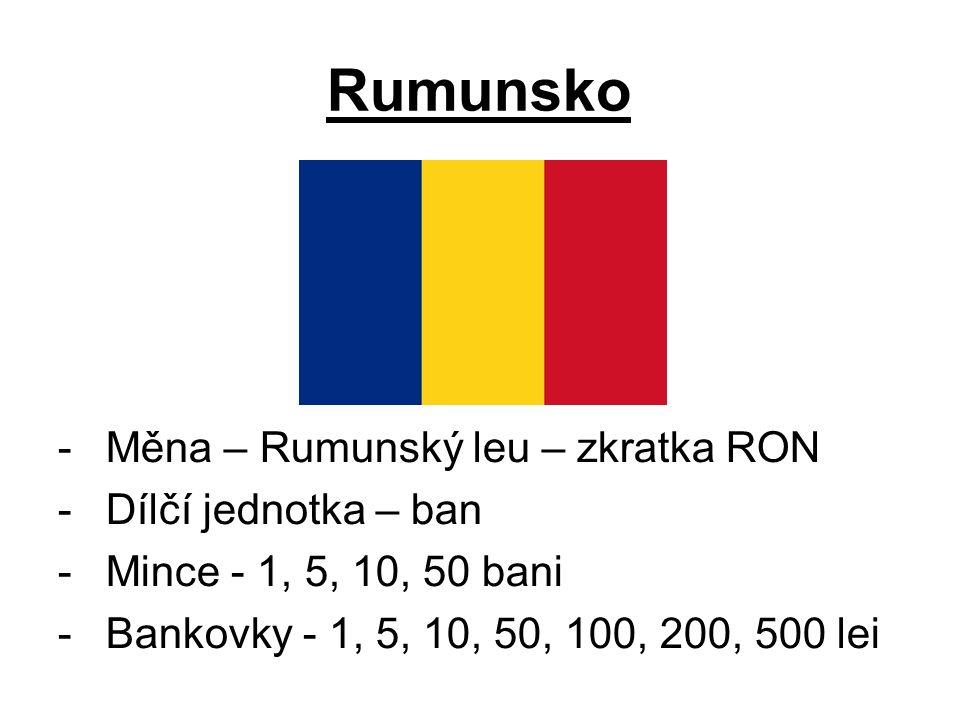 Rumunsko -Měna – Rumunský leu – zkratka RON -Dílčí jednotka – ban -Mince - 1, 5, 10, 50 bani -Bankovky - 1, 5, 10, 50, 100, 200, 500 lei