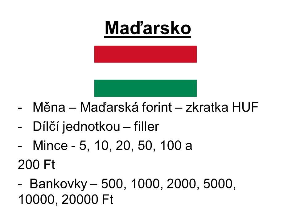 Maďarsko -Měna – Maďarská forint – zkratka HUF -Dílčí jednotkou – filler -Mince - 5, 10, 20, 50, 100 a 200 Ft - Bankovky – 500, 1000, 2000, 5000, 10000, 20000 Ft