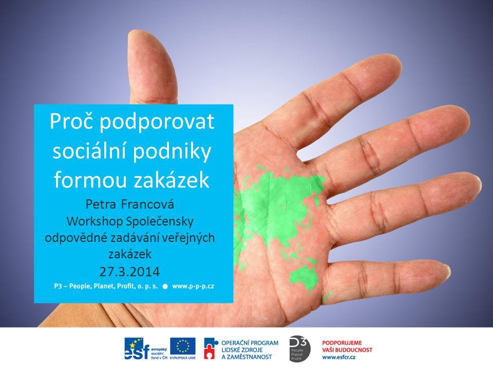 Proč podporovat sociální podniky formou zakázek Petra Francová Workshop Společensky odpovědné zadávání veřejných zakázek 27.3.2014
