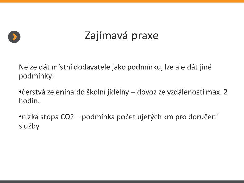 Zajímavá praxe Nelze dát místní dodavatele jako podmínku, lze ale dát jiné podmínky: čerstvá zelenina do školní jídelny – dovoz ze vzdálenosti max. 2