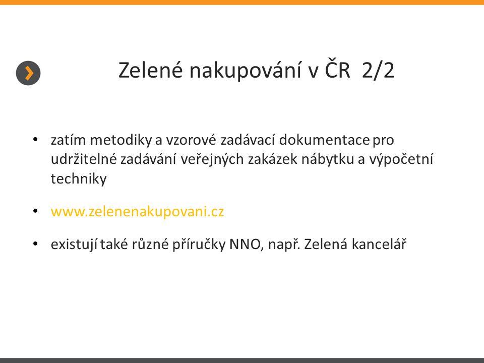 Zelené nakupování v ČR 2/2 zatím metodiky a vzorové zadávací dokumentace pro udržitelné zadávání veřejných zakázek nábytku a výpočetní techniky www.zelenenakupovani.cz existují také různé příručky NNO, např.