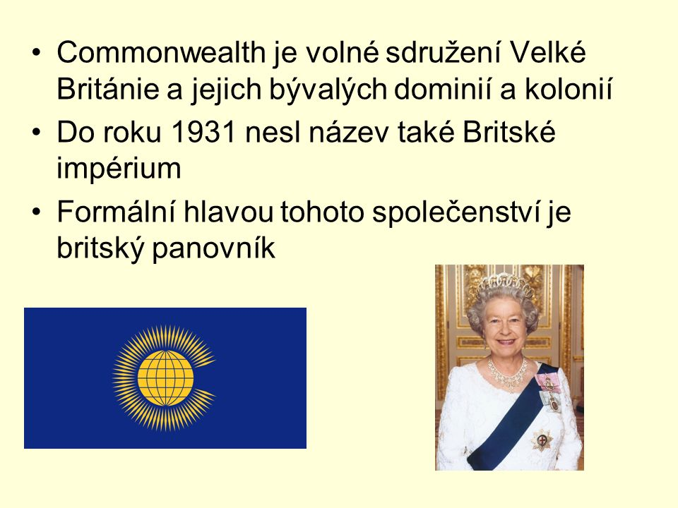 Commonwealth je volné sdružení Velké Británie a jejich bývalých dominií a kolonií Do roku 1931 nesl název také Britské impérium Formální hlavou tohoto
