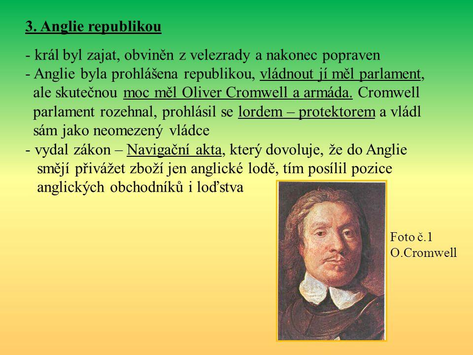 3. Anglie republikou - král byl zajat, obviněn z velezrady a nakonec popraven - Anglie byla prohlášena republikou, vládnout jí měl parlament, ale skut