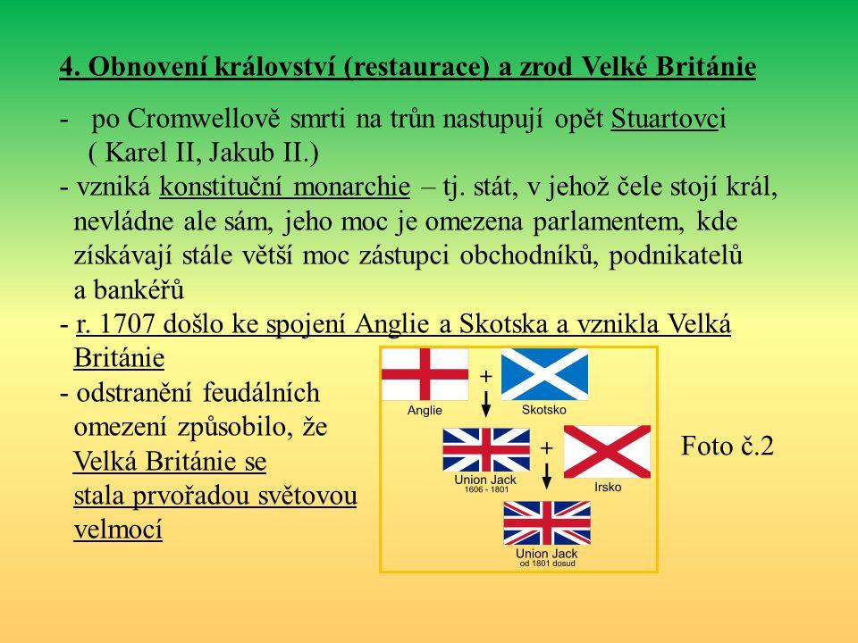 4. Obnovení království (restaurace) a zrod Velké Británie -po Cromwellově smrti na trůn nastupují opět Stuartovci ( Karel II, Jakub II.) - vzniká kons