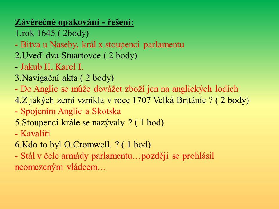 Závěrečné opakování - řešení: 1.rok 1645 ( 2body) - Bitva u Naseby, král x stoupenci parlamentu 2.Uveď dva Stuartovce ( 2 body) - Jakub II, Karel I.
