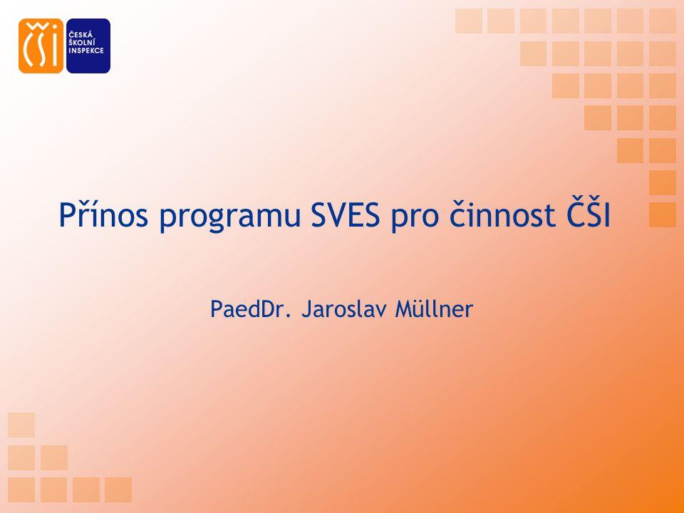 Přínos programu SVES pro činnost ČŠI PaedDr. Jaroslav Müllner