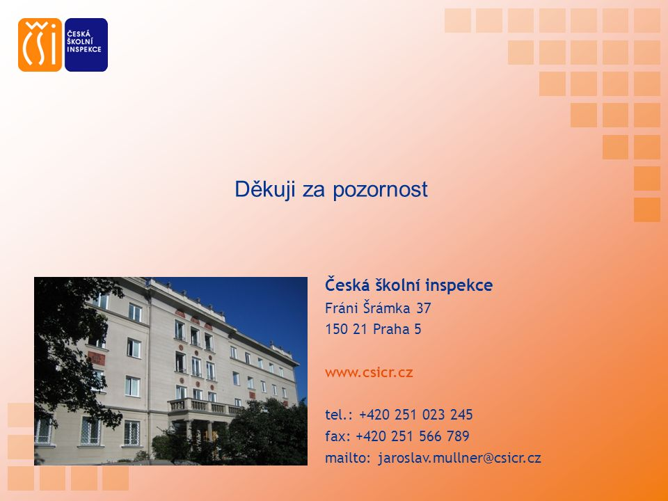 Česká školní inspekce Fráni Šrámka 37 150 21 Praha 5 www.csicr.cz tel.: +420 251 023 245 fax: +420 251 566 789 mailto: jaroslav.mullner@csicr.cz Děkuji za pozornost