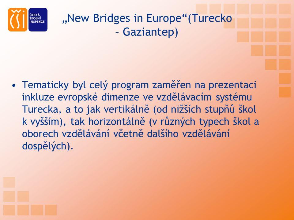 """""""New Bridges in Europe (Turecko – Gaziantep) Tematicky byl celý program zaměřen na prezentaci inkluze evropské dimenze ve vzdělávacím systému Turecka, a to jak vertikálně (od nižších stupňů škol k vyšším), tak horizontálně (v různých typech škol a oborech vzdělávání včetně dalšího vzdělávání dospělých)."""